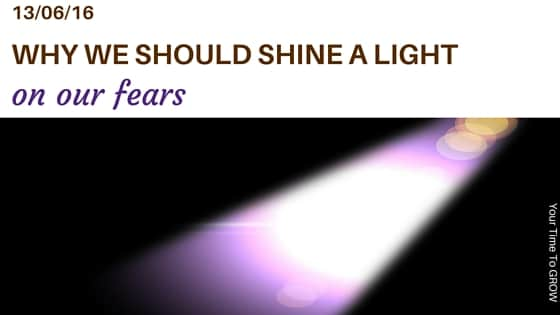 why we should shine a light on our fears blog post your time to grow