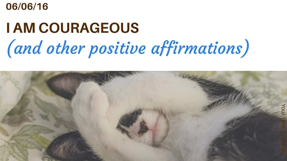 I am courageous and other positive affirmations blog post your time to grow overcoming fear