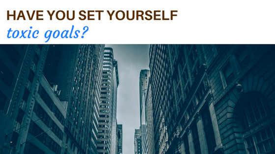 Have you set yourself toxic goals? your time to grow blog post values goals mindfulness wellbeing stress